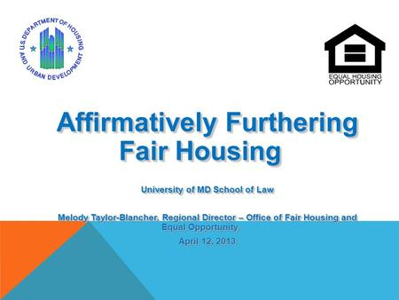 Affirmatively Furthering Fair Housing University of MD School of Law Melody Taylor-Blancher, Regional Director – Office of Fair Housing and Equal Opportunity.