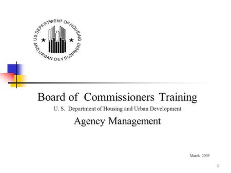 1 Board of Commissioners Training U. S. Department of Housing and Urban Development Agency Management March 2009.