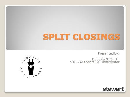 SPLIT CLOSINGS Presented by: Douglas G. Smith V.P. & Associate Sr. Underwriter.