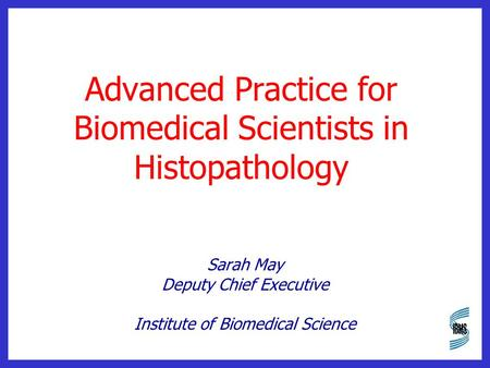 Advanced Practice for Biomedical Scientists in Histopathology Sarah May Deputy Chief Executive Institute of Biomedical Science.