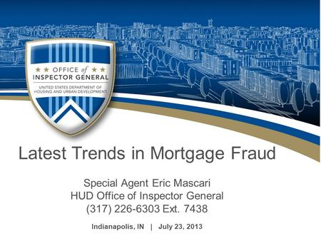 Latest Trends in Mortgage Fraud Special Agent Eric Mascari HUD Office of Inspector General (317) 226-6303 Ext. 7438 Indianapolis, IN | July 23, 2013.