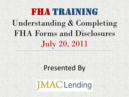 FHA TRAINING Understanding & Completing FHA Forms and Disclosures July 20, 2011 Presented By.