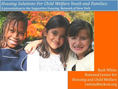 Housing Solutions For Child Welfare Youth and Families: A presentation to the Supportive Housing Network of New York Housing Solutions For Child Welfare.