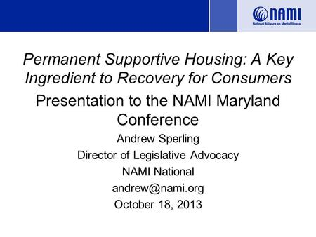 Permanent Supportive Housing: A Key Ingredient to Recovery for Consumers Presentation to the NAMI Maryland Conference Andrew Sperling Director of Legislative.