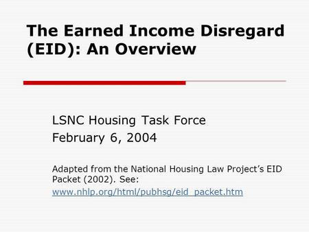 The Earned Income Disregard (EID): An Overview LSNC Housing Task Force February 6, 2004 Adapted from the National Housing Law Project's EID Packet (2002).