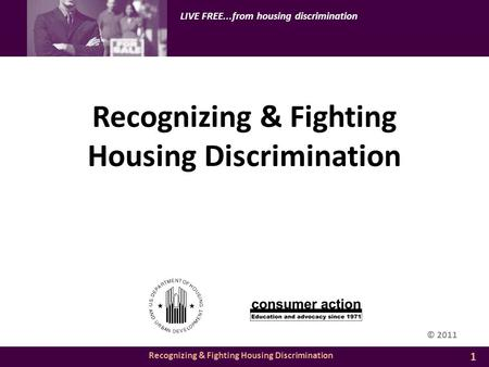 Recognizing & Fighting Housing Discrimination LIVE FREE...from housing discrimination Recognizing & Fighting Housing Discrimination 1 © 2011.