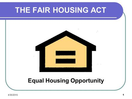 4/30/2015 1 THE FAIR HOUSING ACT Equal Housing Opportunity.