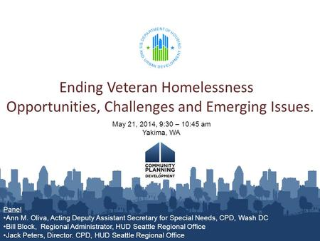 Ending Veteran Homelessness Opportunities, Challenges and Emerging Issues. May 21, 2014, 9:30 – 10:45 am Yakima, WA Panel Ann M. Oliva, Acting Deputy Assistant.