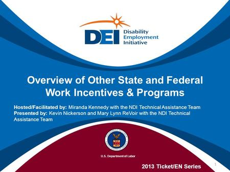 Overview of Other State and Federal Work Incentives & Programs 2013 Ticket/EN Series Hosted/Facilitated by: Miranda Kennedy with the NDI Technical Assistance.