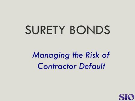 SURETY BONDS Managing the Risk of Contractor Default.