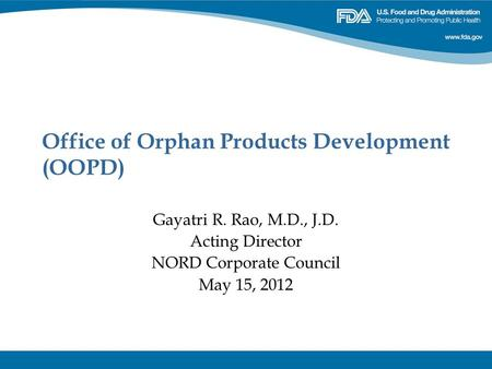 Office of Orphan Products Development (OOPD) Gayatri R. Rao, M.D., J.D. Acting Director NORD Corporate Council May 15, 2012.