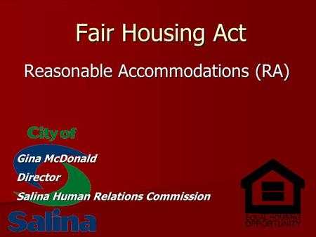 Fair Housing Act Reasonable Accommodations (RA) Gina McDonald Director Salina Human Relations Commission.
