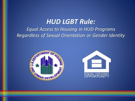 Equal Access to Housing in HUD Programs Regardless of Sexual Orientation or Gender Identity HUD LGBT Rule: Equal Access to Housing in HUD Programs Regardless.