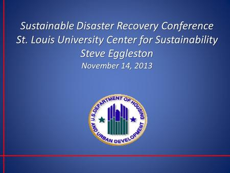 Sustainable Disaster Recovery Conference St. Louis University Center for Sustainability Steve Eggleston November 14, 2013.