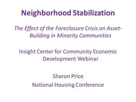 Neighborhood Stabilization The Effect of the Foreclosure Crisis on Asset- Building in Minority Communities Insight Center for Community Economic Development.