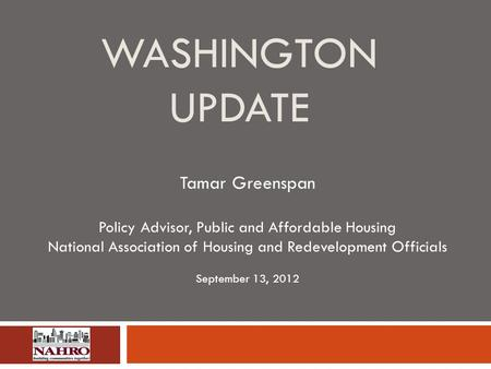 WASHINGTON UPDATE Tamar Greenspan Policy Advisor, Public and Affordable Housing National Association of Housing and Redevelopment Officials September 13,