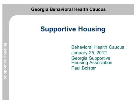 Georgia Behavioral Health Caucus Supportive Housing Behavioral Health Caucus January 25, 2012 Georgia Supportive Housing Association Paul Bolster.