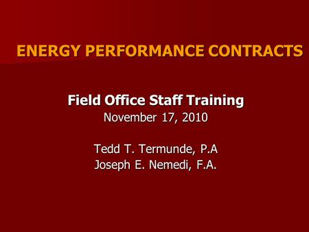 ENERGY PERFORMANCE CONTRACTS Field Office Staff Training November 17, 2010 Tedd T. Termunde, P.A Joseph E. Nemedi, F.A.
