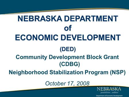 Community Development Block Grant (CDBG) Neighborhood Stabilization Program (NSP) October 17, 2008 www.neded.org NEBRASKA DEPARTMENT of ECONOMIC DEVELOPMENT.