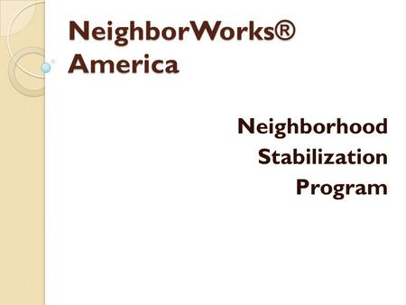NeighborWorks ® America Neighborhood Stabilization Program.