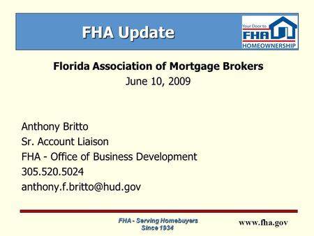 Www.fha.gov FHA Update Florida Association of Mortgage Brokers June 10, 2009 Anthony Britto Sr. Account Liaison FHA - Office of Business Development 305.520.5024.