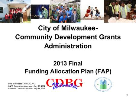 1 City of Milwaukee- Community Development Grants Administration 2013 Final Funding Allocation Plan (FAP) Date of Release: June 25, 2012 C&ED Committee.