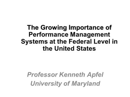 The Growing Importance of The Growing Importance of Performance Management Systems at the Federal Level in the United States Professor Kenneth Apfel University.