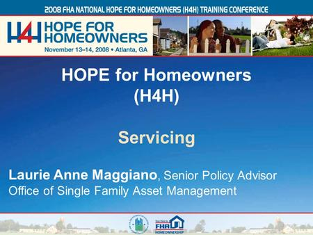 1 Laurie Anne Maggiano, Senior Policy Advisor Office of Single Family Asset Management HOPE for Homeowners (H4H) Servicing.