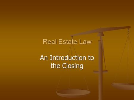 Real Estate Law An Introduction to the Closing Real Estate Law An Introduction to the Closing.