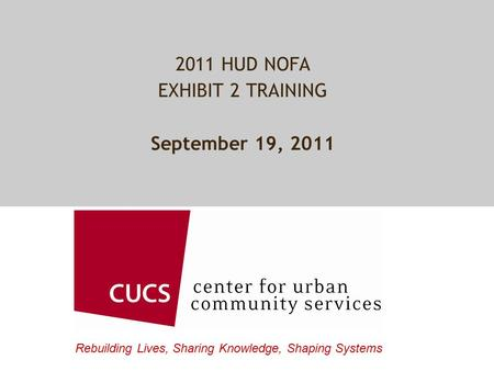 Rebuilding Lives, Sharing Knowledge, Shaping Systems 2011 HUD NOFA EXHIBIT 2 TRAINING September 19, 2011.