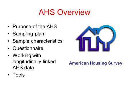 AHS Overview Purpose of the AHS Sampling plan Sample characteristics Questionnaire Working with longitudinally linked AHS data Tools American Housing Survey.