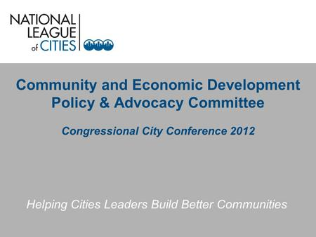 Community and Economic Development Policy & Advocacy Committee Congressional City Conference 2012 Helping Cities Leaders Build Better Communities.