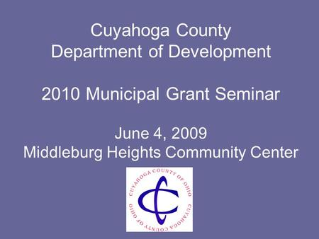Cuyahoga County Department of Development 2010 Municipal Grant Seminar June 4, 2009 Middleburg Heights Community Center.