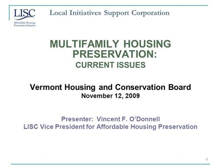 1 Local Initiatives Support Corporation MULTIFAMILY HOUSING PRESERVATION: CURRENT ISSUES Vermont Housing and Conservation Board November 12, 2009 Presenter: