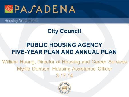 Housing Department City Council PUBLIC HOUSING AGENCY FIVE-YEAR PLAN AND ANNUAL PLAN William Huang, Director of Housing and Career Services Myrtle Dunson,