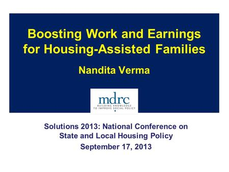 Boosting Work and Earnings for Housing-Assisted Families Nandita Verma Solutions 2013: National Conference on State and Local Housing Policy September.