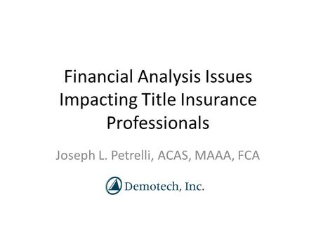 Financial Analysis Issues Impacting Title Insurance Professionals Joseph L. Petrelli, ACAS, MAAA, FCA.
