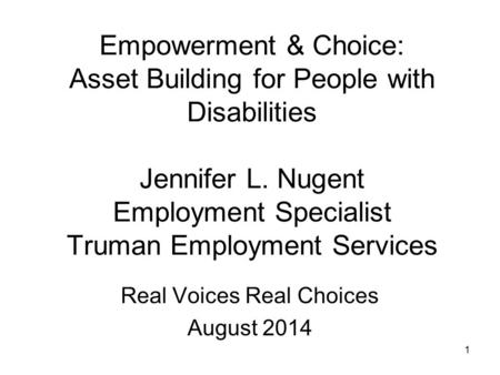 Empowerment & Choice: Asset Building for People with Disabilities Jennifer L. Nugent Employment Specialist Truman Employment Services Real Voices Real.