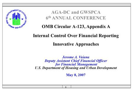 1  AGA-DC and GWSPCA 6 th ANNUAL CONFERENCE OMB Circular A-123, Appendix A Internal Control Over Financial Reporting Innovative Approaches Jerome A. Vaiana.