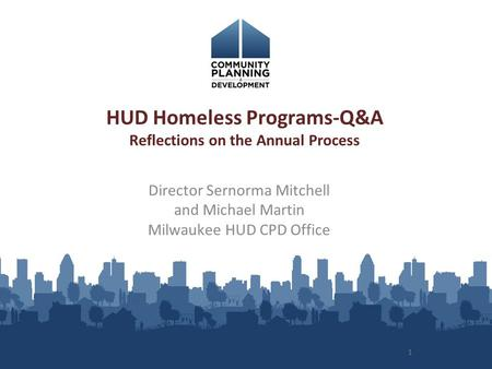 1 HUD Homeless Programs-Q&A Reflections on the Annual Process Director Sernorma Mitchell and Michael Martin Milwaukee HUD CPD Office.