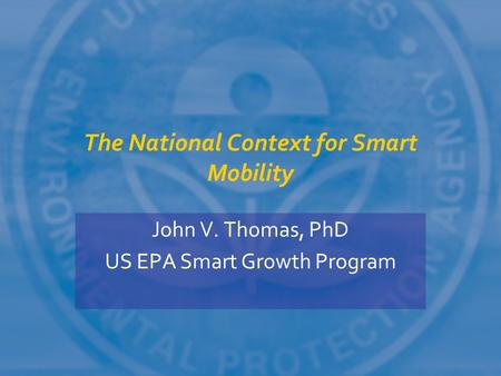 The National Context for Smart Mobility John V. Thomas, PhD US EPA Smart Growth Program.