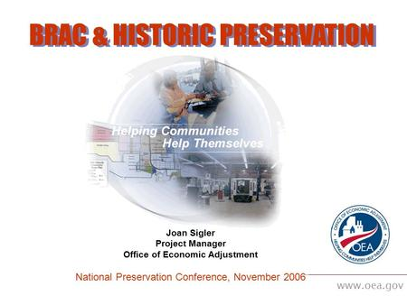 Www.oea.gov BRAC & HISTORIC PRESERVATION Joan Sigler Project Manager Office of Economic Adjustment National Preservation Conference, November 2006.