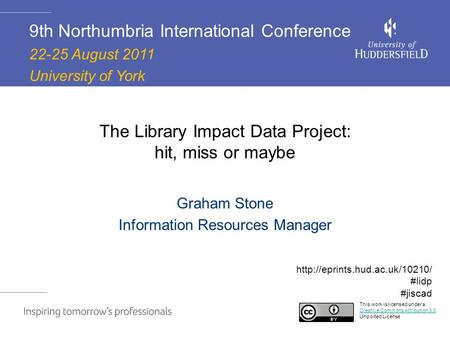 The Library Impact Data Project: hit, miss or maybe Graham Stone Information Resources Manager 9th Northumbria International Conference 22-25 August 2011.