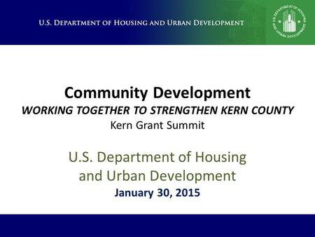 Community Development WORKING TOGETHER TO STRENGTHEN KERN COUNTY Kern Grant Summit U.S. Department of Housing and Urban Development January 30, 2015.