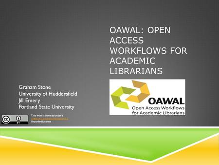 OAWAL: OPEN ACCESS WORKFLOWS FOR ACADEMIC LIBRARIANS Graham Stone University of Huddersfield Jill Emery Portland State University This work is licensed.