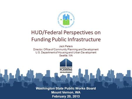 HUD/Federal Perspectives on Funding Public Infrastructure Washington State Public Works Board Mount Vernon, WA February 20, 2013 Jack Peters Director,