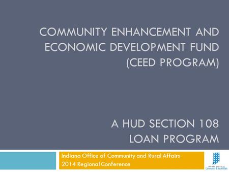 COMMUNITY ENHANCEMENT AND ECONOMIC DEVELOPMENT FUND (CEED PROGRAM) A HUD SECTION 108 LOAN PROGRAM Indiana Office of Community and Rural Affairs 2014 Regional.