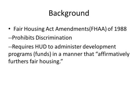 Background Fair Housing Act Amendments(FHAA) of 1988 --Prohibits Discrimination --Requires HUD to administer development programs (funds) in a manner that.