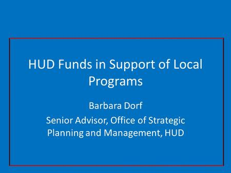 HUD Funds in Support of Local Programs Barbara Dorf Senior Advisor, Office of Strategic Planning and Management, HUD.