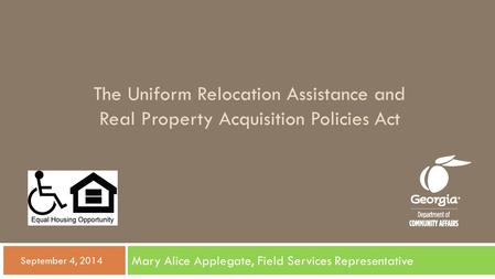 The Uniform Relocation Assistance and Real Property Acquisition Policies Act Mary Alice Applegate, Field Services Representative  September 4, 2014.